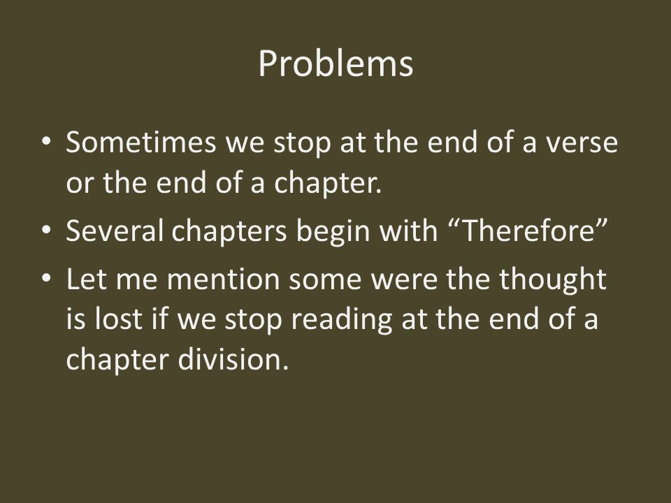 Problems Sometimes we stop at the end of a verse or the end of a chapter. Several chapters begin with Therefore