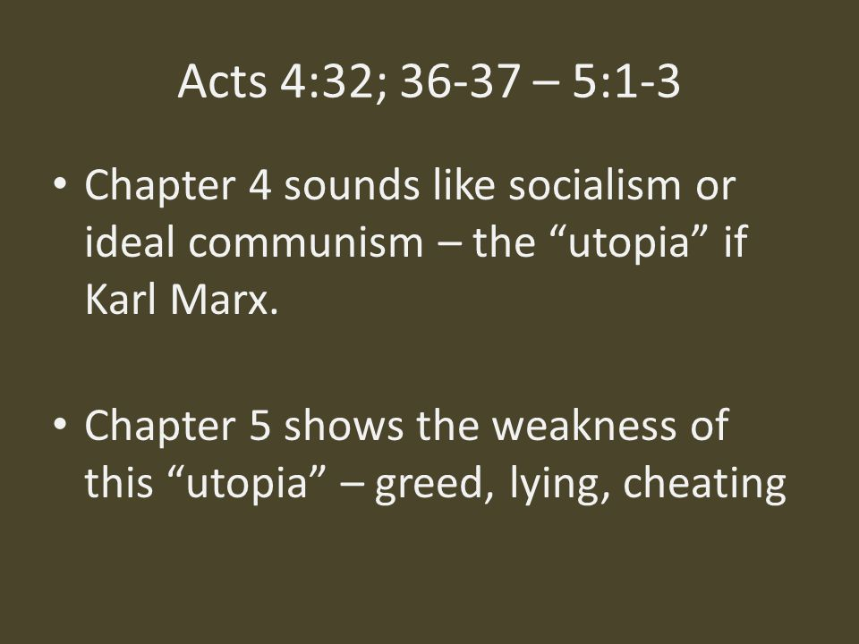 Acts 4:32; 36-37 – 5:1-3 Chapter 4 sounds like socialism or ideal communism – the utopia if Karl Marx.