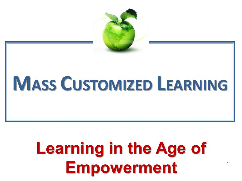 MASS CUSTOMIZED LEARNING Learning in the Age of Empowerment