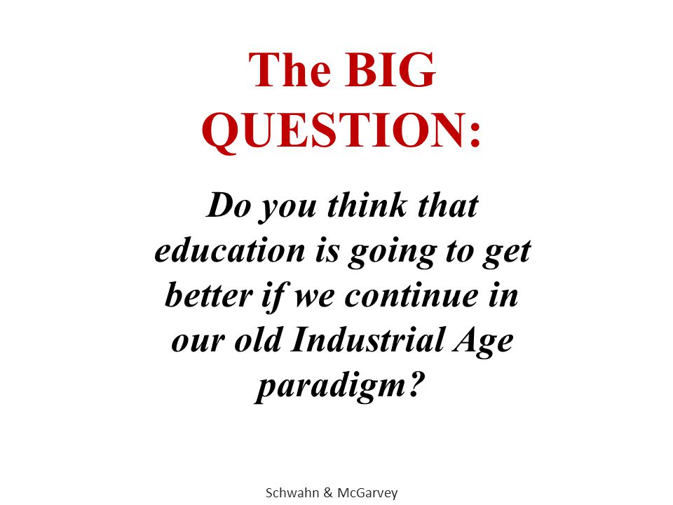 The BIG QUESTION: Do you think that education is going to get better if we continue in our old Industrial Age paradigm