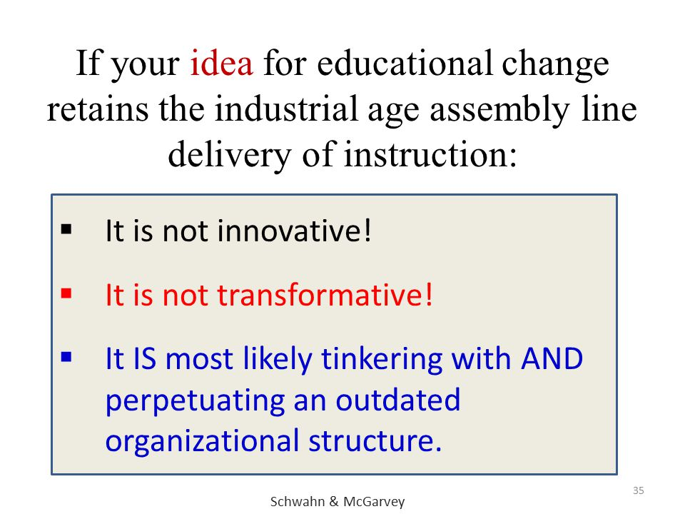 If your idea for educational change retains the industrial age assembly line delivery of instruction: