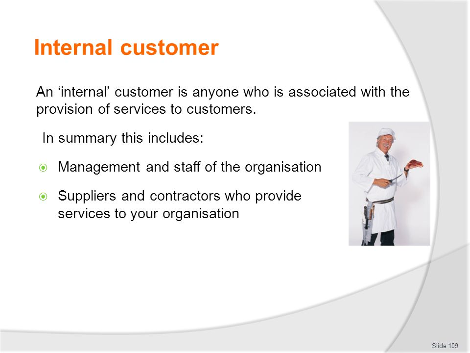 Internal customer An 'internal' customer is anyone who is associated with the provision of services to customers.