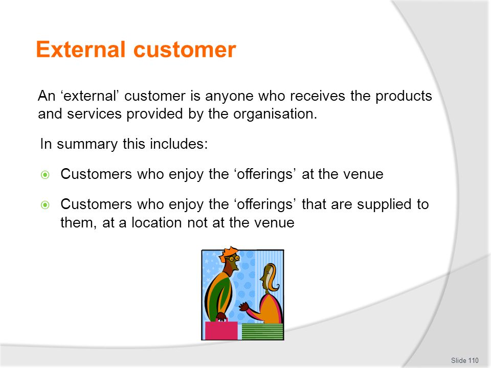 External customer An 'external' customer is anyone who receives the products and services provided by the organisation.