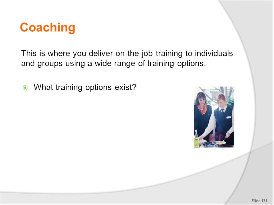 Coaching This is where you deliver on-the-job training to individuals and groups using a wide range of training options.