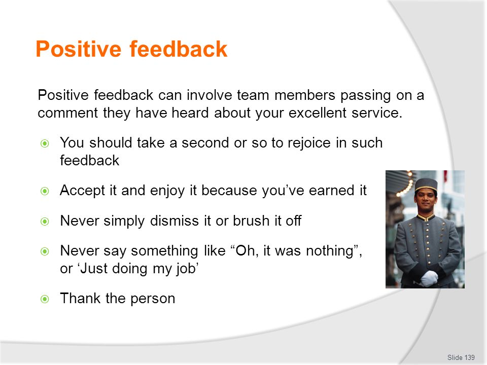 Positive feedback Positive feedback can involve team members passing on a comment they have heard about your excellent service.