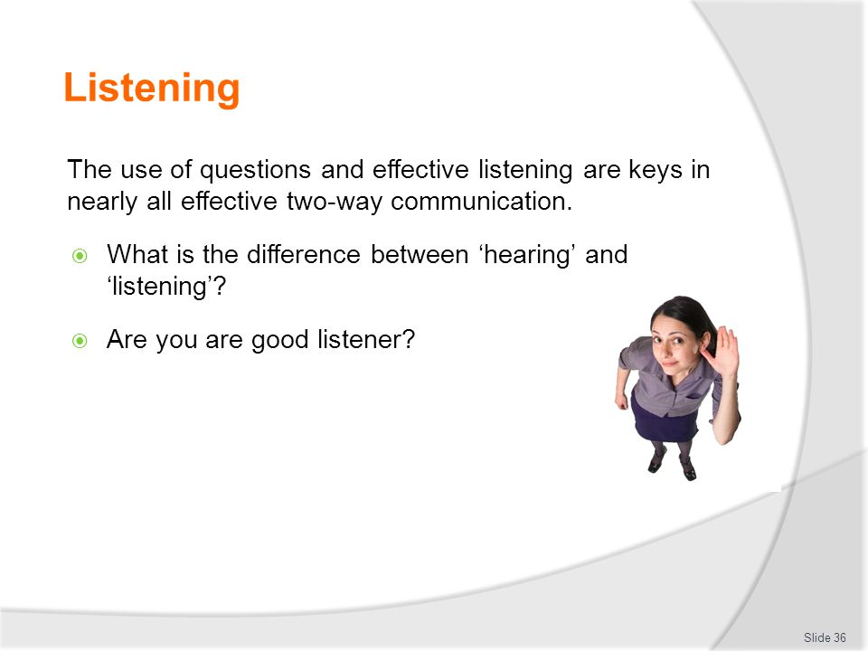 Listening The use of questions and effective listening are keys in nearly all effective two-way communication.