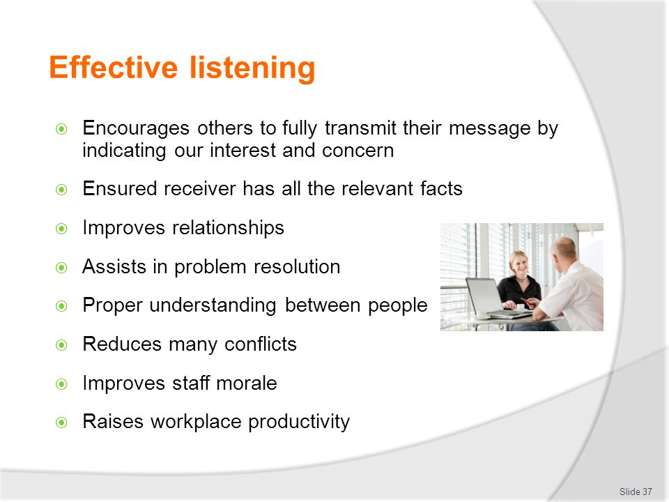 Effective listening Encourages others to fully transmit their message by indicating our interest and concern.