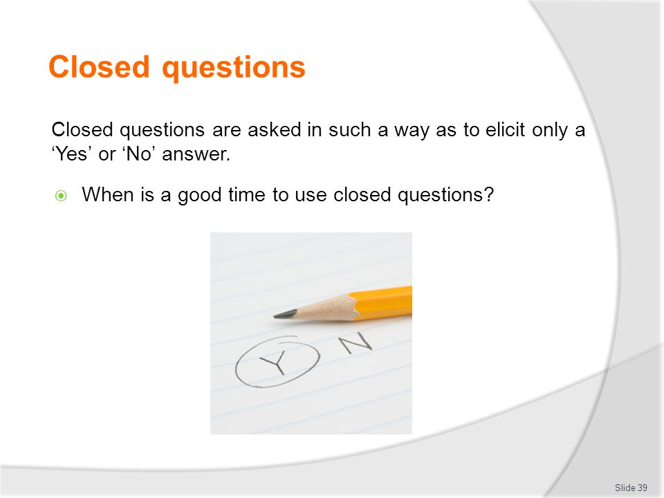 Closed questions Closed questions are asked in such a way as to elicit only a 'Yes' or 'No' answer.