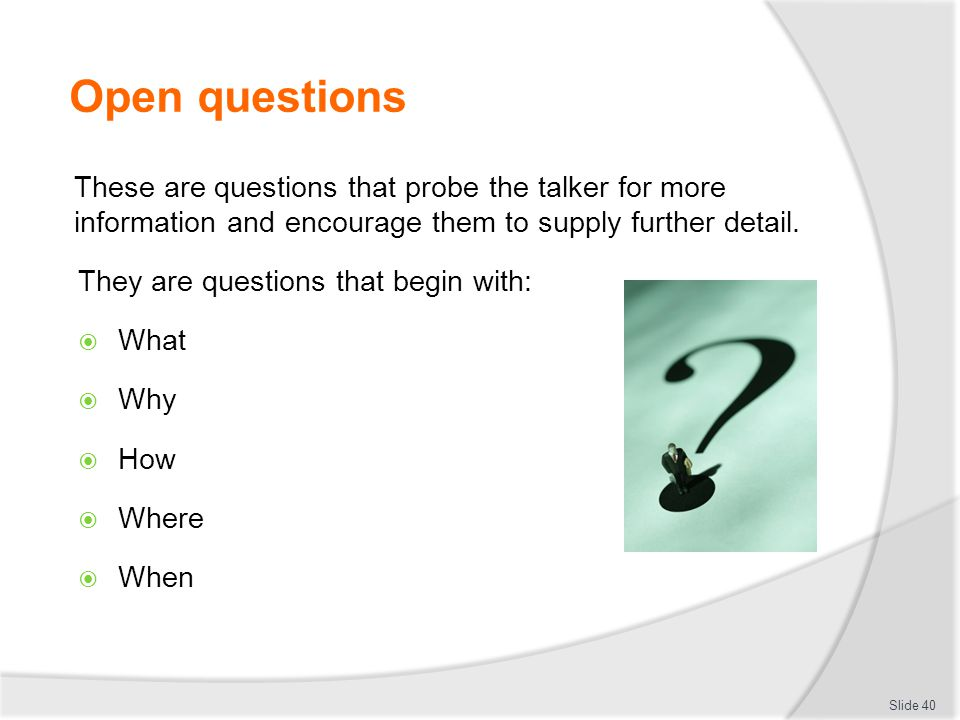 Open questions These are questions that probe the talker for more information and encourage them to supply further detail.