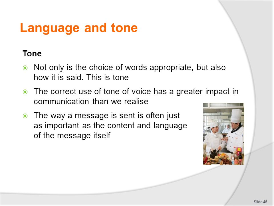 Language and tone Tone. Not only is the choice of words appropriate, but also how it is said. This is tone.