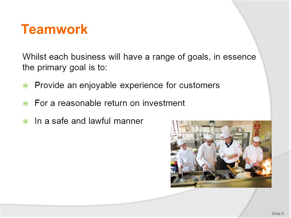 Teamwork Whilst each business will have a range of goals, in essence the primary goal is to: Provide an enjoyable experience for customers.
