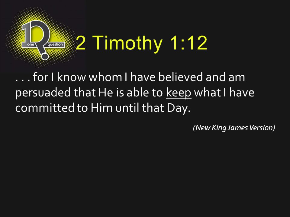 2 Timothy 1:12 . . . for I know whom I have believed and am persuaded that He is able to keep what I have committed to Him until that Day.