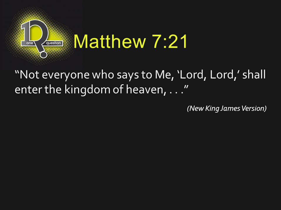Matthew 7:21 Not everyone who says to Me, 'Lord, Lord,' shall enter the kingdom of heaven, . . .