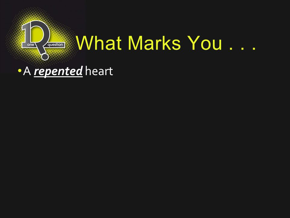 What Marks You . . . A repented heart