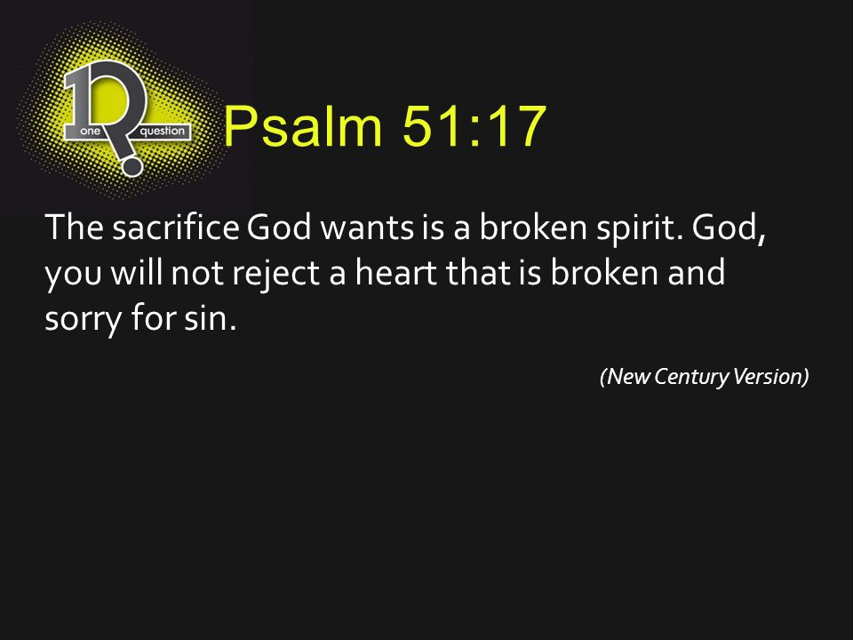 Psalm 51:17 The sacrifice God wants is a broken spirit. God, you will not reject a heart that is broken and sorry for sin.