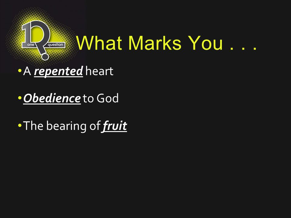 What Marks You . . . A repented heart Obedience to God