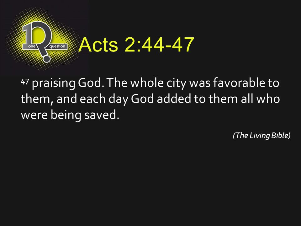 Acts 2:44-47 47 praising God. The whole city was favorable to them, and each day God added to them all who were being saved.