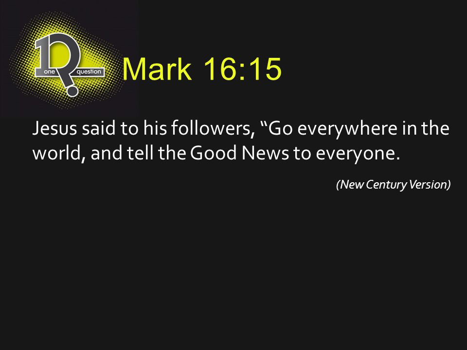 Mark 16:15 Jesus said to his followers, Go everywhere in the world, and tell the Good News to everyone.