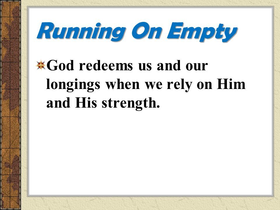 Running On Empty God redeems us and our longings when we rely on Him and His strength.