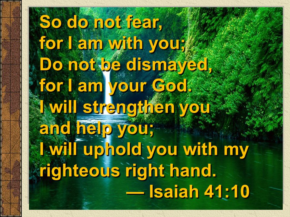 So do not fear, for I am with you; Do not be dismayed, for I am your God. I will strengthen you and help you; I will uphold you with my righteous right hand. — Isaiah 41:10