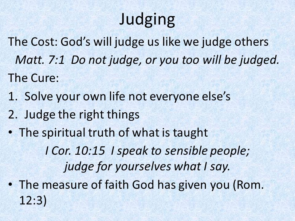 Matt. 7:1 Do not judge, or you too will be judged.