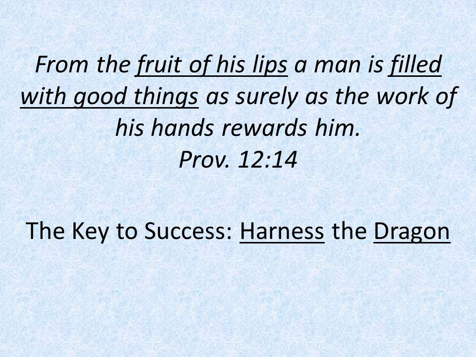 From the fruit of his lips a man is filled with good things as surely as the work of his hands rewards him.