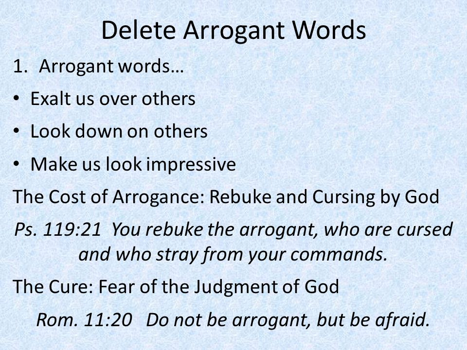 Rom. 11:20 Do not be arrogant, but be afraid.