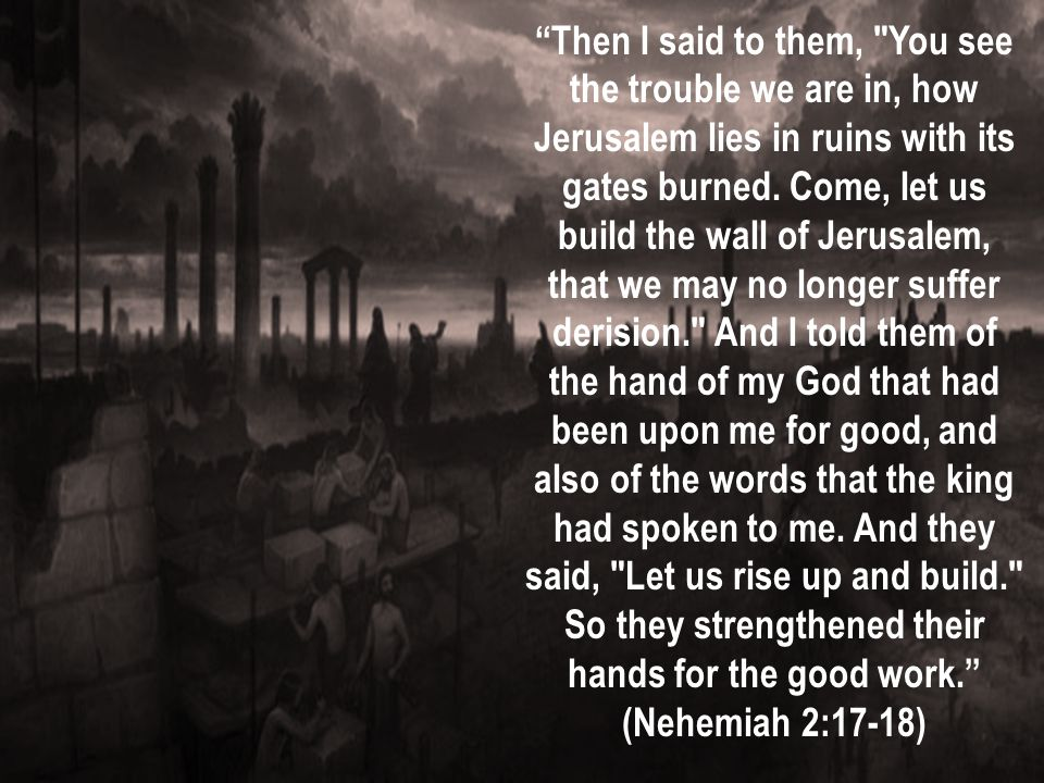 Then I said to them, You see the trouble we are in, how Jerusalem lies in ruins with its gates burned. Come, let us build the wall of Jerusalem, that we may no longer suffer derision. And I told them of the hand of my God that had been upon me for good, and also of the words that the king had spoken to me. And they said, Let us rise up and build. So they strengthened their hands for the good work.
