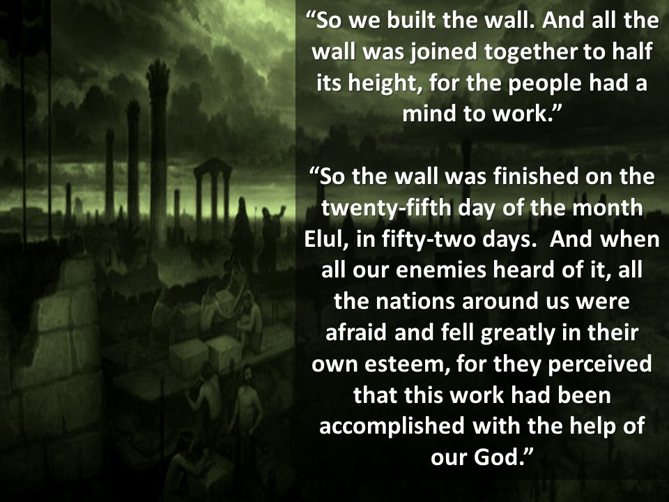 So we built the wall. And all the wall was joined together to half its height, for the people had a mind to work.