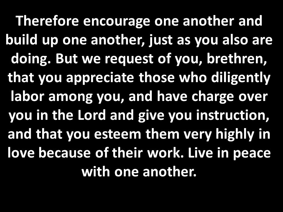 Therefore encourage one another and build up one another, just as you also are doing.