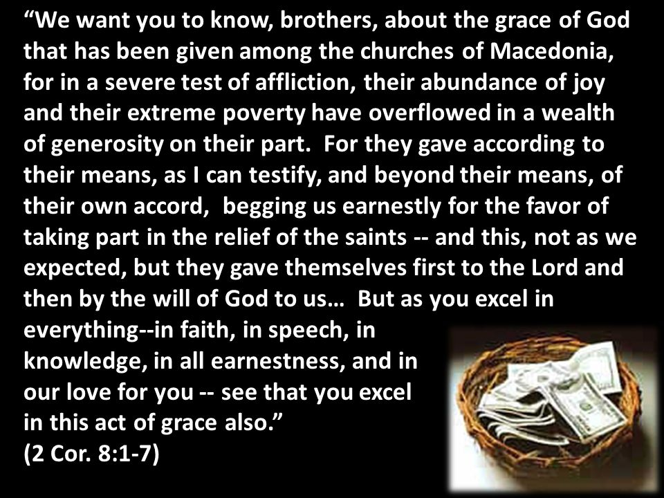 We want you to know, brothers, about the grace of God that has been given among the churches of Macedonia, for in a severe test of affliction, their abundance of joy and their extreme poverty have overflowed in a wealth of generosity on their part. For they gave according to their means, as I can testify, and beyond their means, of their own accord, begging us earnestly for the favor of taking part in the relief of the saints -- and this, not as we expected, but they gave themselves first to the Lord and then by the will of God to us… But as you excel in everything--in faith, in speech, in knowledge, in all earnestness, and in our love for you -- see that you excel in this act of grace also.