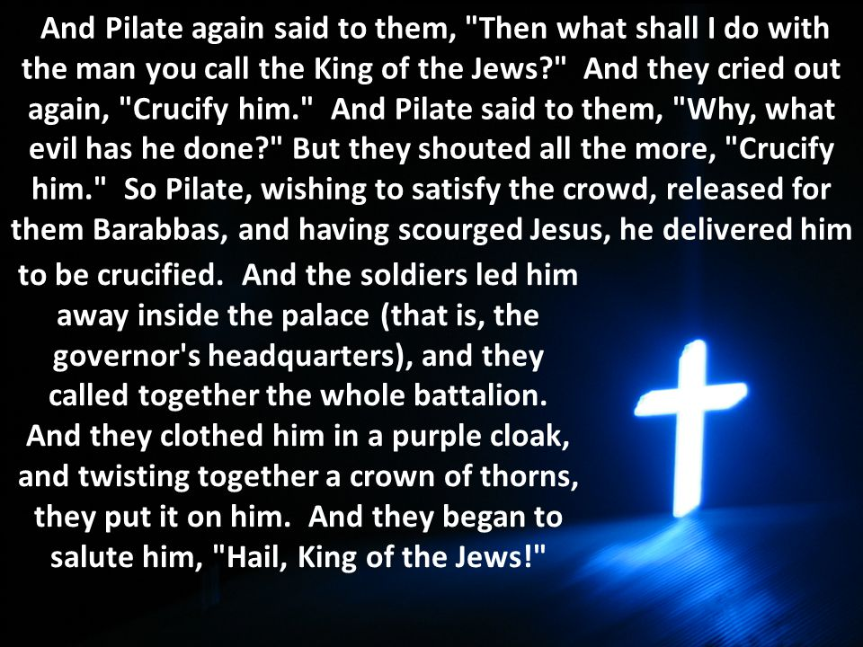 And Pilate again said to them, Then what shall I do with the man you call the King of the Jews And they cried out again, Crucify him. And Pilate said to them, Why, what evil has he done But they shouted all the more, Crucify him. So Pilate, wishing to satisfy the crowd, released for them Barabbas, and having scourged Jesus, he delivered him