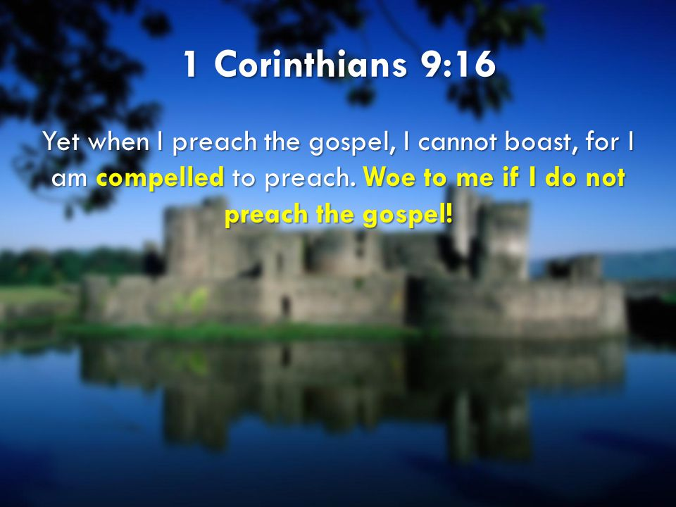 1 Corinthians 9:16 Yet when I preach the gospel, I cannot boast, for I am compelled to preach.