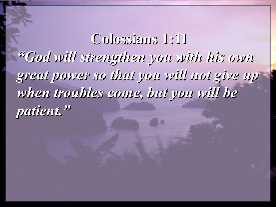 Colossians 1:11 God will strengthen you with his own great power so that you will not give up when troubles come, but you will be patient.