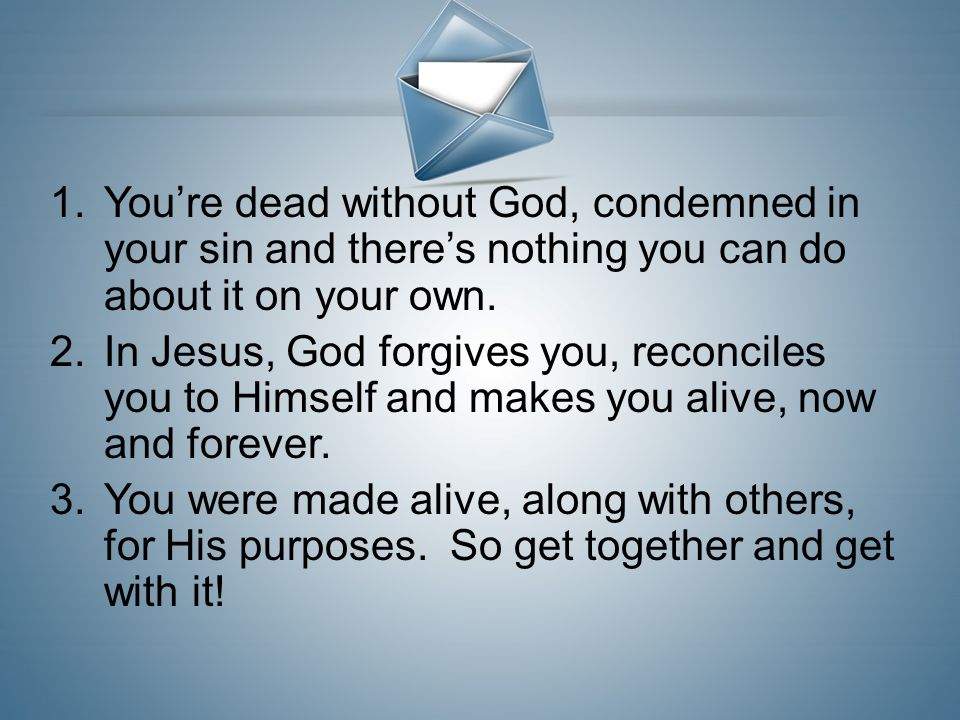 You're dead without God, condemned in your sin and there's nothing you can do about it on your own.