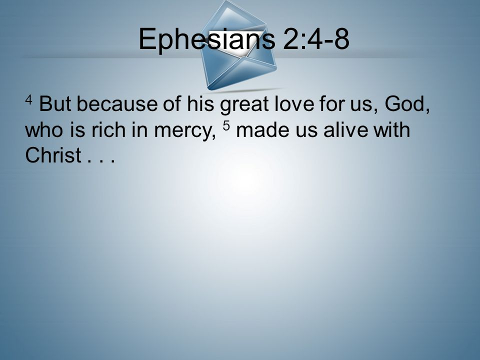 Ephesians 2:4-8 4 But because of his great love for us, God, who is rich in mercy, 5 made us alive with Christ . . .