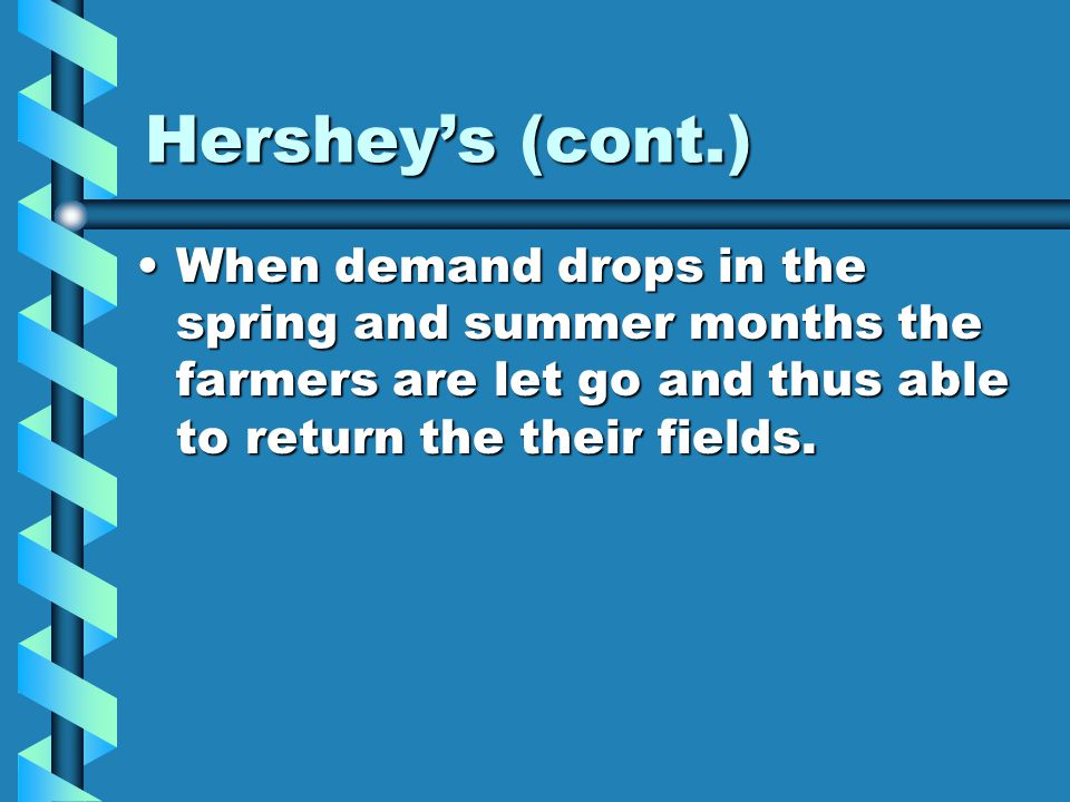 Hershey's (cont.) When demand drops in the spring and summer months the farmers are let go and thus able to return the their fields.