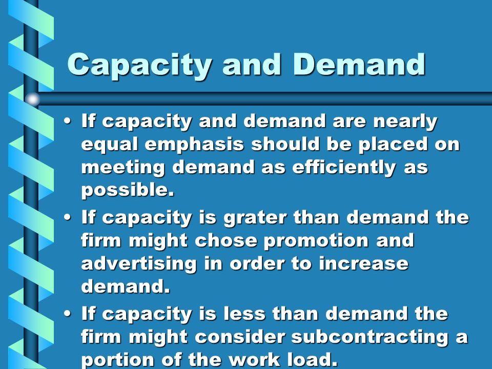 Capacity and Demand If capacity and demand are nearly equal emphasis should be placed on meeting demand as efficiently as possible.