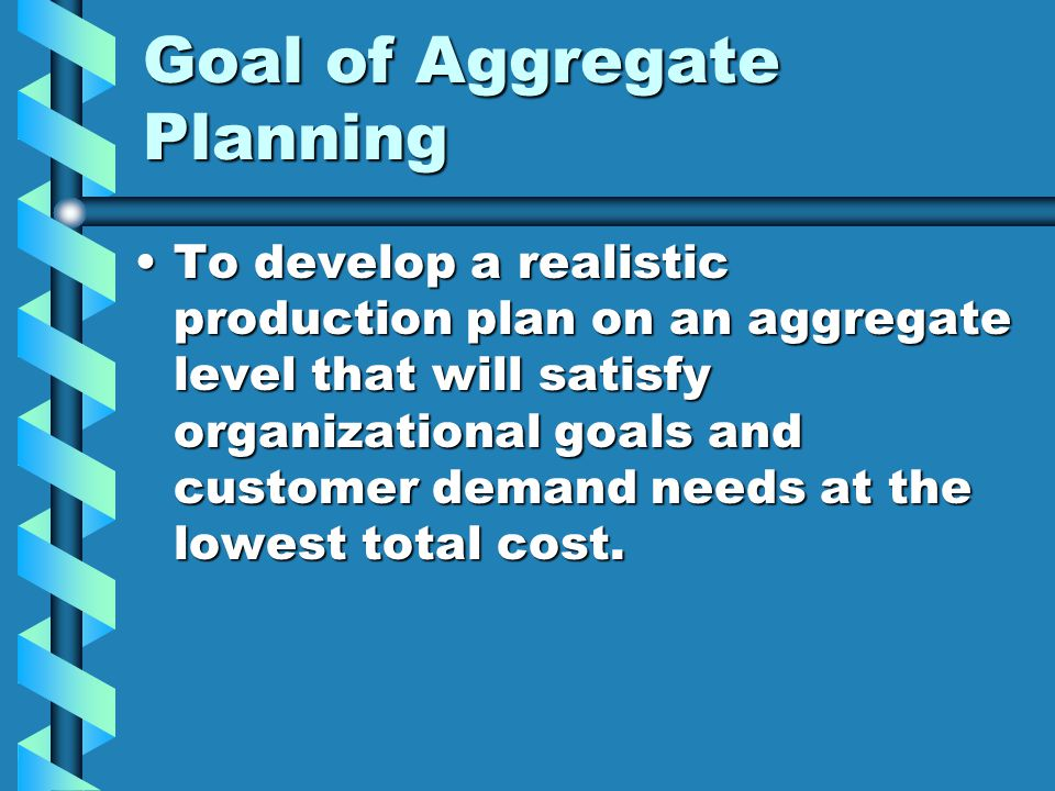 Goal of Aggregate Planning