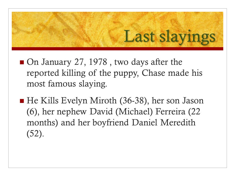 Last slayings On January 27, 1978 , two days after the reported killing of the puppy, Chase made his most famous slaying.