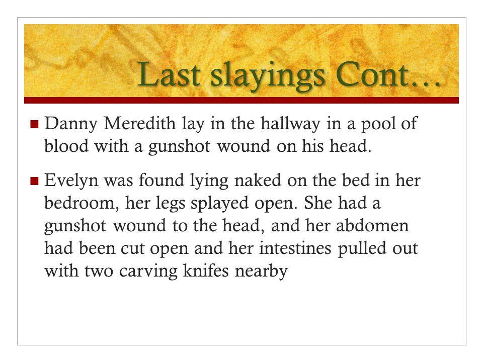 Last slayings Cont… Danny Meredith lay in the hallway in a pool of blood with a gunshot wound on his head.