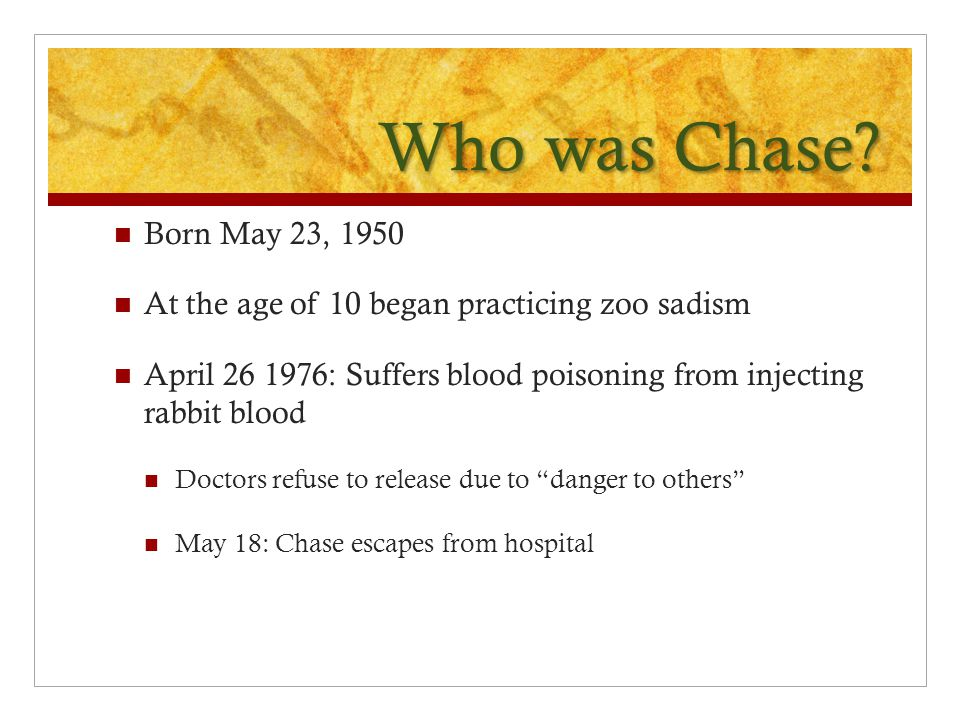 Who was Chase Born May 23, 1950. At the age of 10 began practicing zoo sadism. April 26 1976: Suffers blood poisoning from injecting rabbit blood.