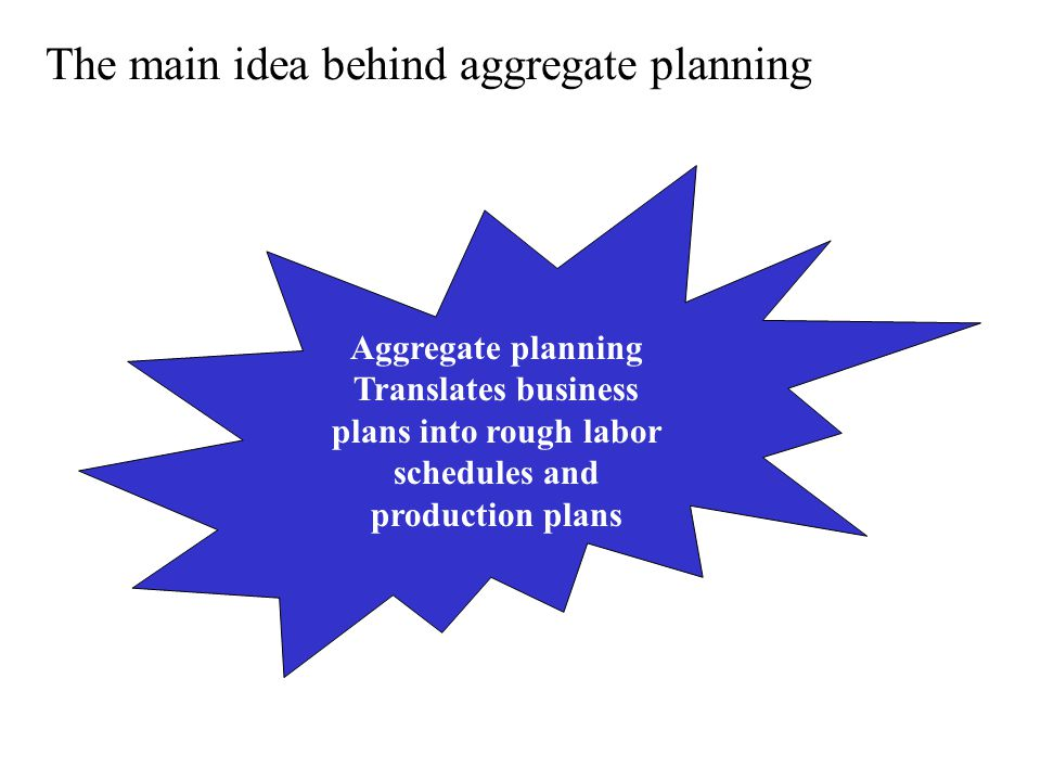 The main idea behind aggregate planning