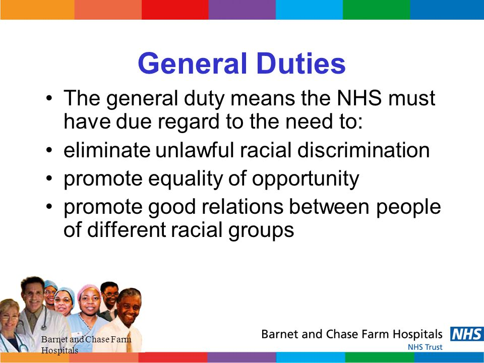 General Duties The general duty means the NHS must have due regard to the need to: eliminate unlawful racial discrimination.