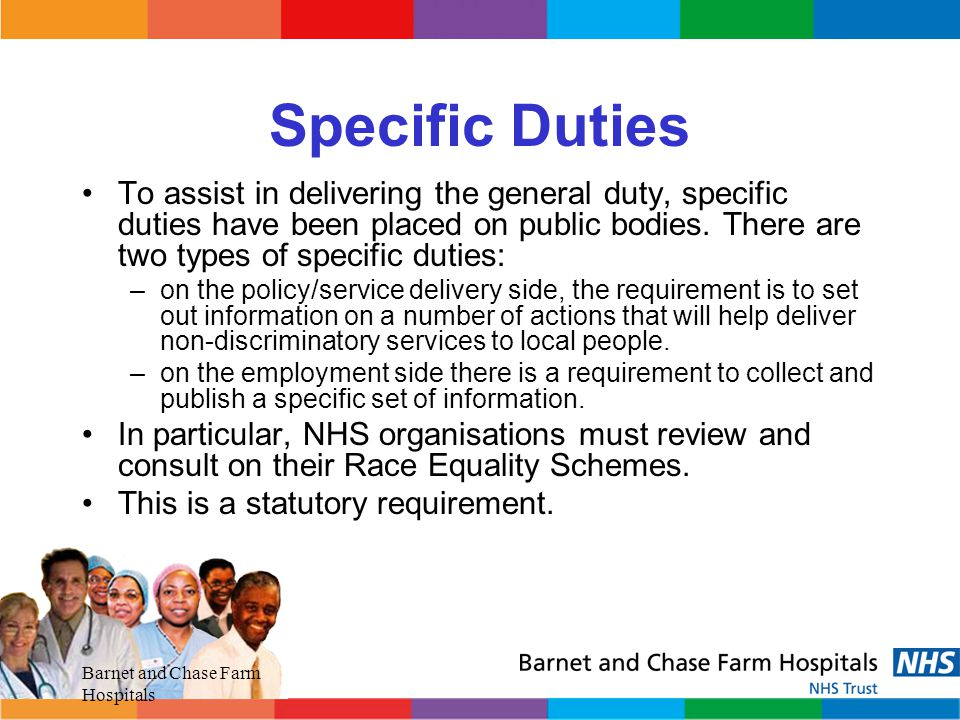 Specific Duties To assist in delivering the general duty, specific duties have been placed on public bodies. There are two types of specific duties:
