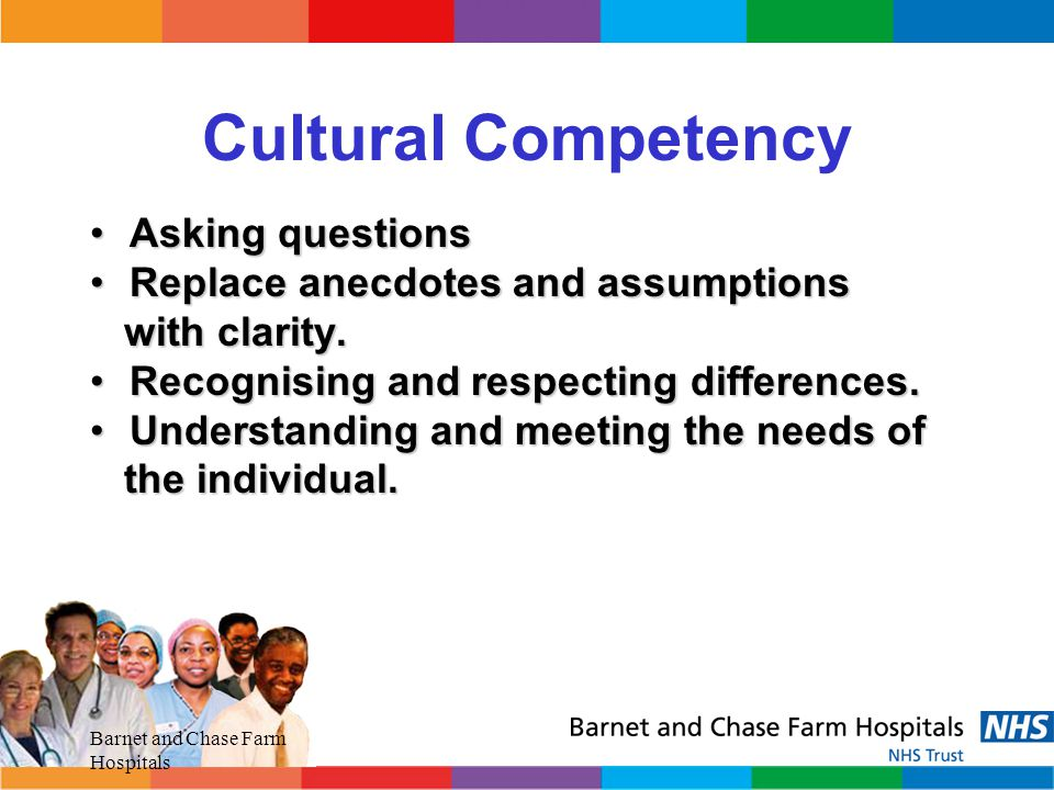 Cultural Competency Asking questions Replace anecdotes and assumptions