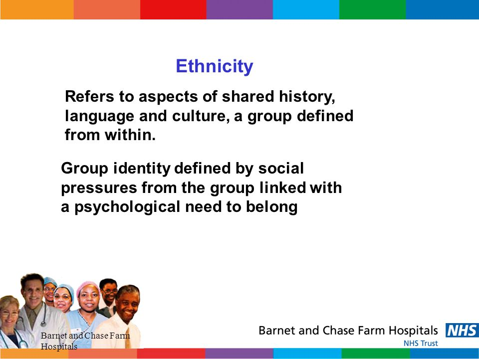 Ethnicity Refers to aspects of shared history, language and culture, a group defined from within.