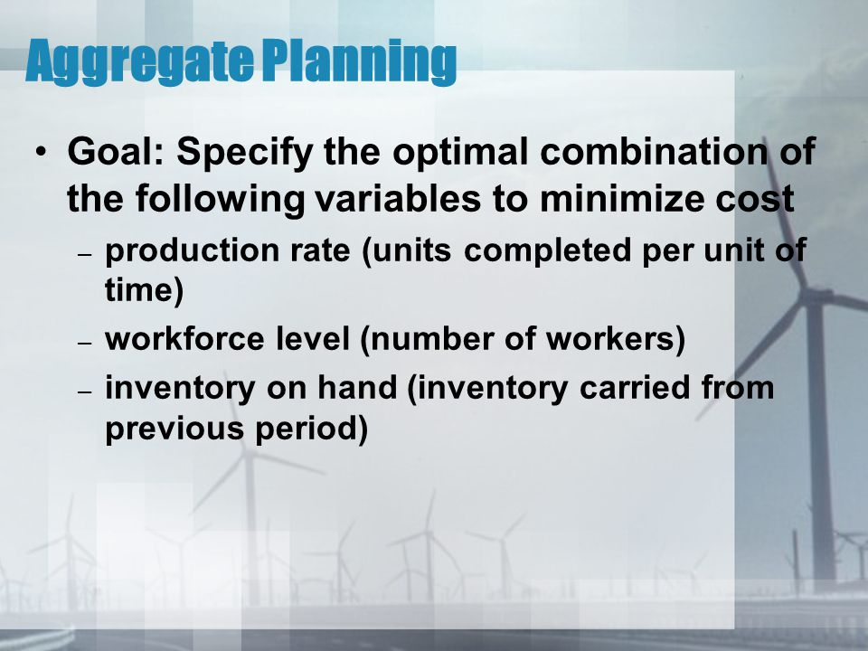 Aggregate Planning Goal: Specify the optimal combination of the following variables to minimize cost.