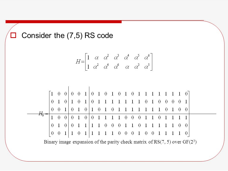 Consider the (7,5) RS code Binary image expansion of the parity check matrix of RS(7, 5) over GF(23)