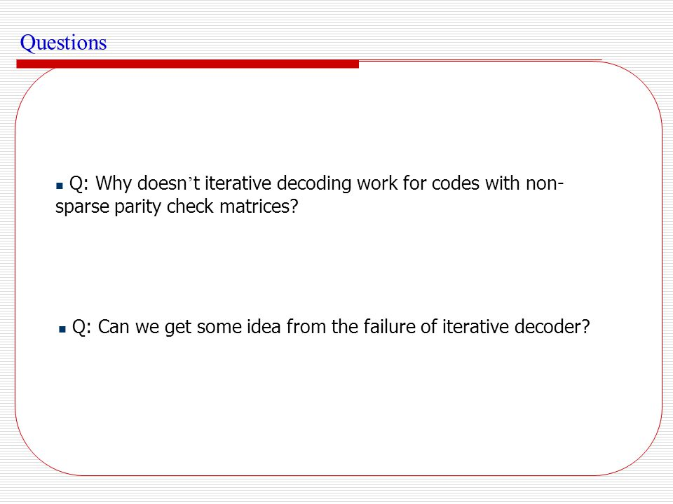 Questions Q: Why doesn't iterative decoding work for codes with non-sparse parity check matrices